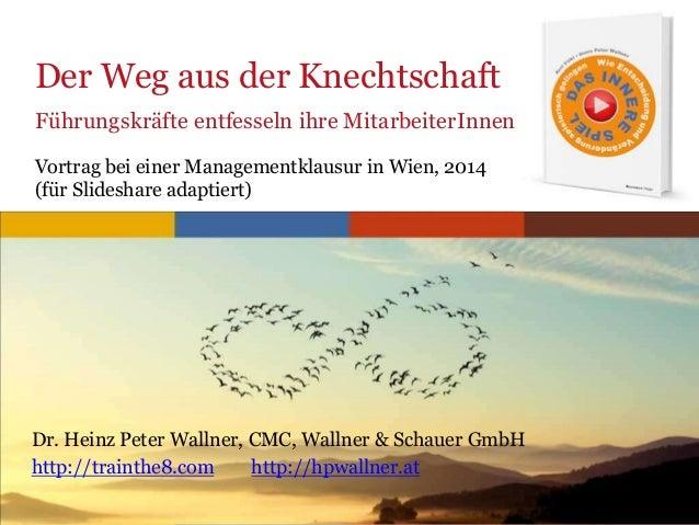 Der Weg aus der Knechtschaft Führungskräfte entfesseln ihre MitarbeiterInnen Vortrag bei einer Managementklausur in Wien, ...