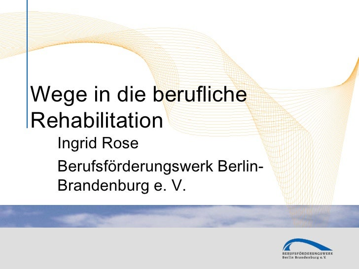 Wege in die beruflicheRehabilitation  Ingrid Rose  Berufsförderungswerk Berlin-  Brandenburg e. V.