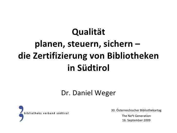 Qualität planen, steuern, sichern –  die Zertifizierung von Bibliotheken in Südtirol Dr. Daniel Weger 30. Österreichischer...