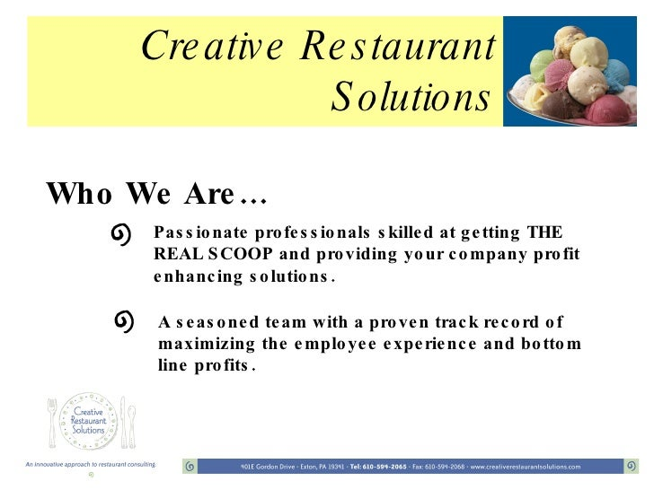Creative Restaurant Solutions Who We Are… Passionate professionals skilled at getting THE REAL SCOOP and providing your co...