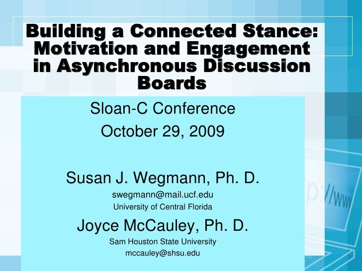Building a Connected Stance: Motivation and Engagement in Asynchronous Discussion Boards<br />Sloan-C Conference<br />Octo...