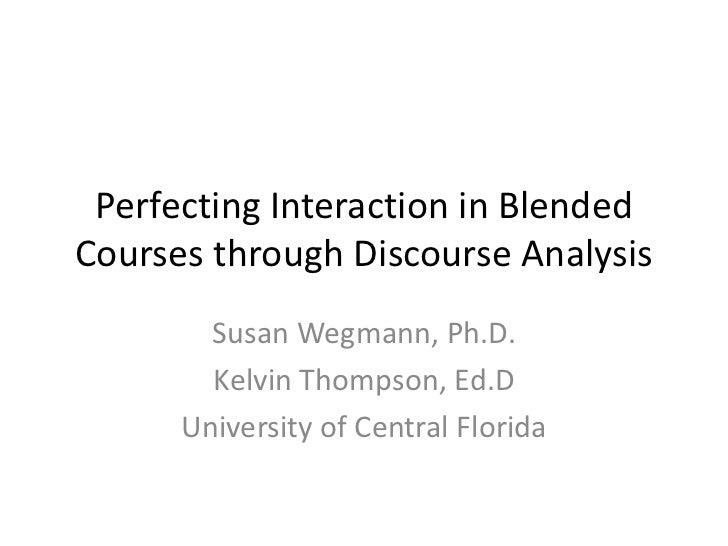 Perfecting Interaction in BlendedCourses through Discourse Analysis        Susan Wegmann, Ph.D.        Kelvin Thompson, Ed...