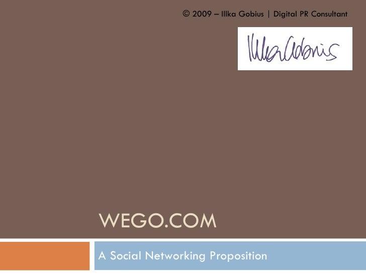 WEGO.COM A Social Networking Proposition © 2009 – Illka Gobius   Digital PR Consultant
