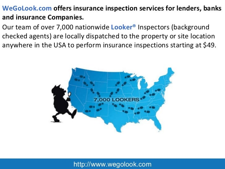 http://www.wegolook.com WeGoLook.com  offers insurance inspection services f or lenders, banks and insurance Companies .  ...
