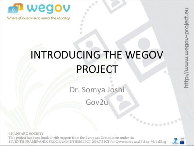 INTRODUCING THE WEGOV PROJECT Dr. Somya Joshi Gov2u ©HANSARD SOCIETY This project has been funded with support from the Eu...