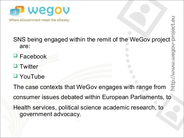 SNS being engaged within the remit of the WeGov project are:  Facebook  Twitter  YouTube The case contexts that WeGov e...