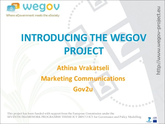 INTRODUCING THE WEGOV PROJECT Athina Vrakatseli Marketing Communications Gov2u This project has been funded with support f...