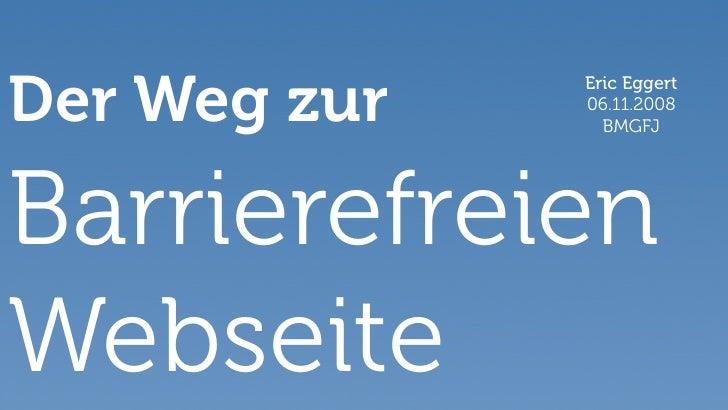Der Weg zur   Eric Eggert               06.11.2008                 BMGFJ     Barrierefreien Webseite