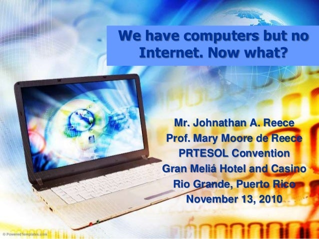 We have computers but no Internet. Now what? Mr. Johnathan A. Reece Prof. Mary Moore de Reece PRTESOL Convention Gran Meli...