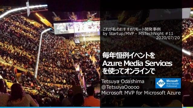 毎年恒例イベントを Azure Media Services を使ってオンラインで Tetsuya Odashima @TetsuyaOoooo Microsoft MVP for Microsoft Azure これが私のおすすめリモート開発...