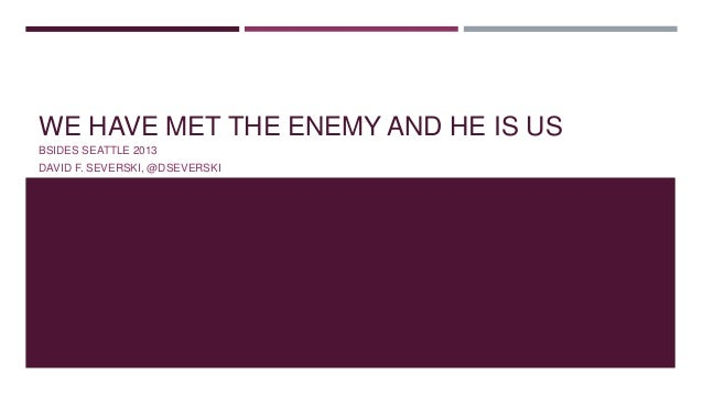 WE HAVE MET THE ENEMY AND HE IS US BSIDES SEATTLE 2013 DAVID F. SEVERSKI, @DSEVERSKI