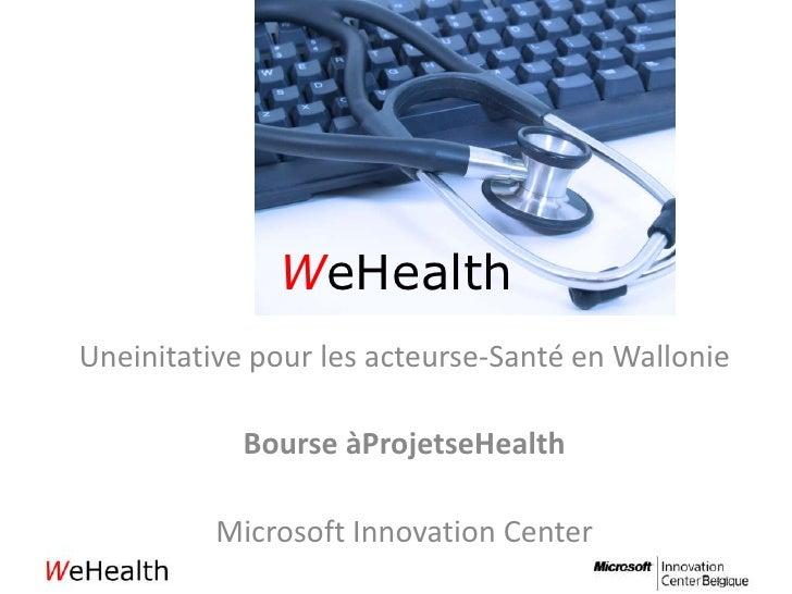 WeHealth<br />Uneinitative pour les acteurse-Santé en Wallonie<br />Bourse àProjetseHealth<br />Microsoft Innovation Cente...