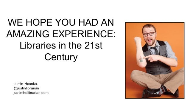 Justin Hoenke @justinlibrarian justinthelibrarian.com WE HOPE YOU HAD AN AMAZING EXPERIENCE: Libraries in the 21st Century
