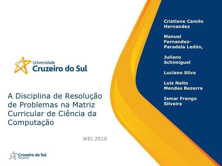 A Disciplina de Resolução de Problemas na Matriz Curricular de Ciência da Computação WEI 2010 Cristiane Camilo Hernandez M...