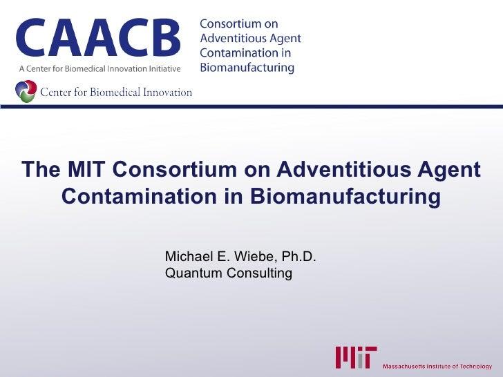 The MIT Consortium on Adventitious Agent   Contamination in Biomanufacturing            Michael E. Wiebe, Ph.D.           ...