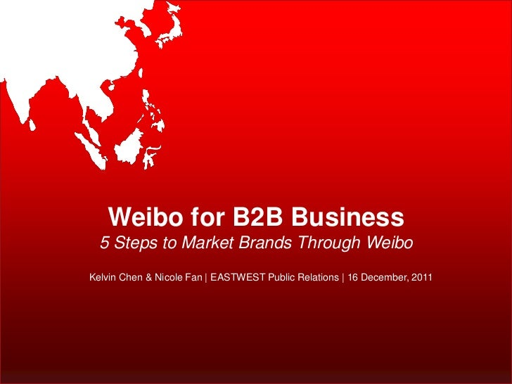 Weibo for B2B Business  5 Steps to Market Brands Through WeiboKelvin Chen & Nicole Fan | EASTWEST Public Relations | 16 De...