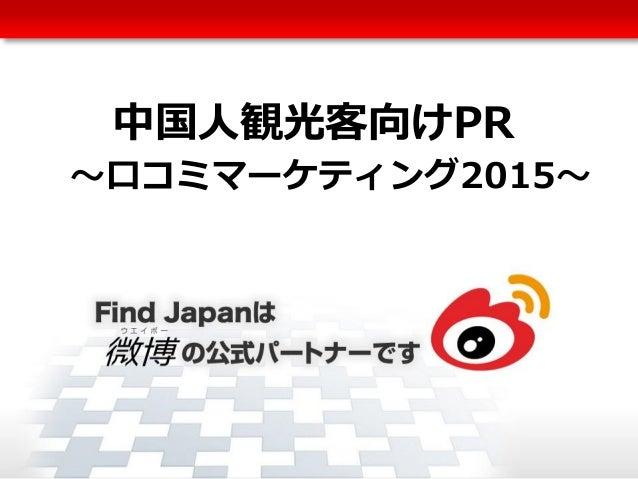 Copyright © FindJapan.inc. All rights reserved. 1 中国人観光客向けPR ~口コミマーケティング2015~