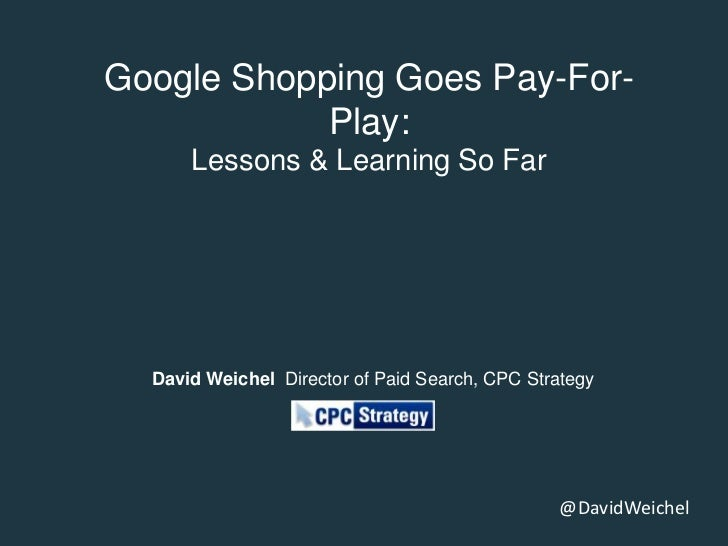 Google Shopping Goes Pay-For-            Play:      Lessons & Learning So Far  David Weichel Director of Paid Search, CPC ...