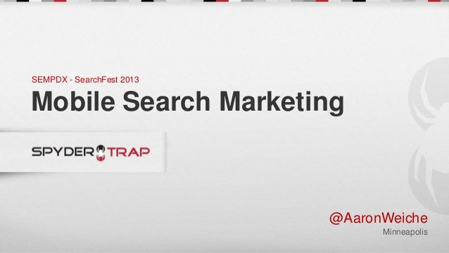 SEMPDX - SearchFest 2013Mobile Search Marketing                           @AaronWeiche                                 Min...