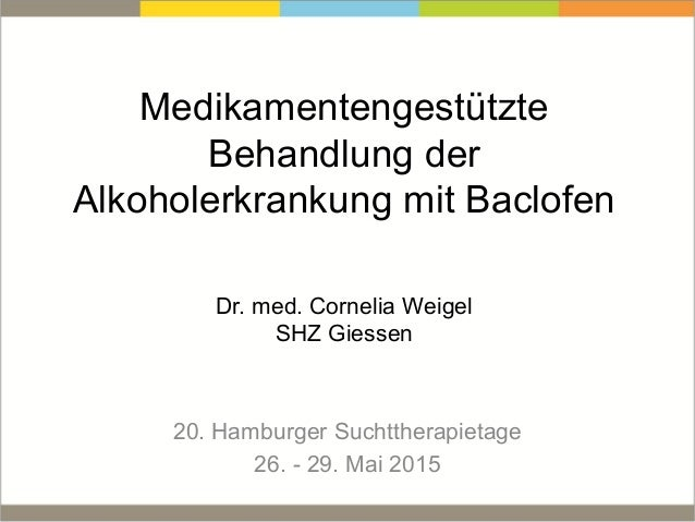 Medikamentengestützte Behandlung der Alkoholerkrankung mit Baclofen Dr. med. Cornelia Weigel SHZ Giessen 20. Hamburger Suc...