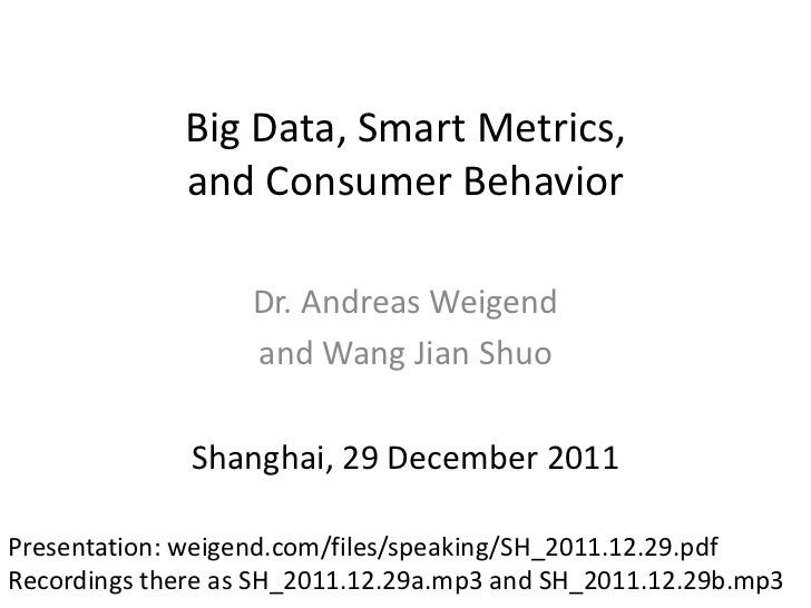 Big Data, Smart Metrics,             and Consumer Behavior                   Dr. Andreas Weigend                   and Wan...
