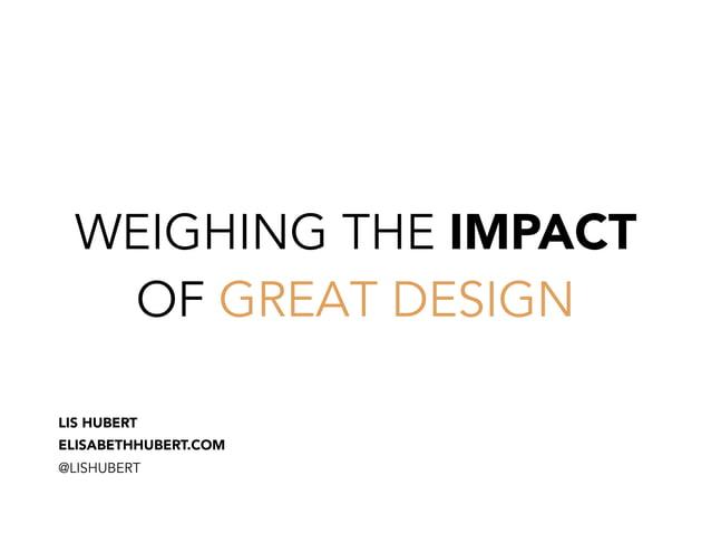 WEIGHING THE IMPACT OF GREAT DESIGN LIS HUBERT ELISABETHHUBERT.COM @LISHUBERT