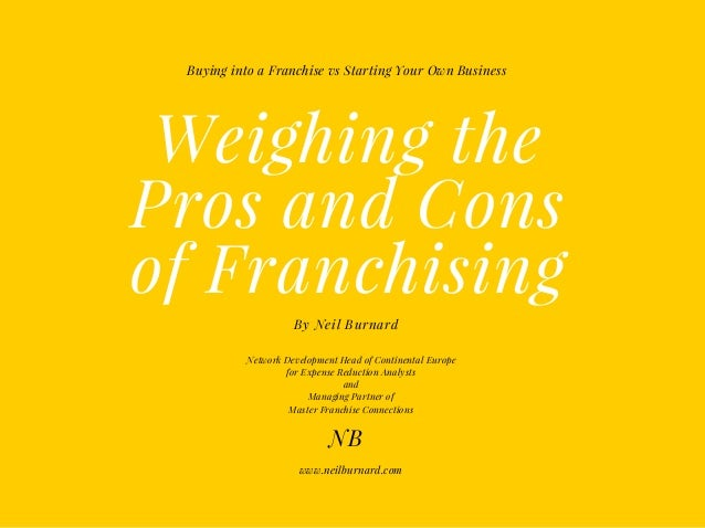 Weighing the Pros and Cons of Franchising By Neil Burnard Buying into a Franchise vs Starting Your Own Business NB www.nei...