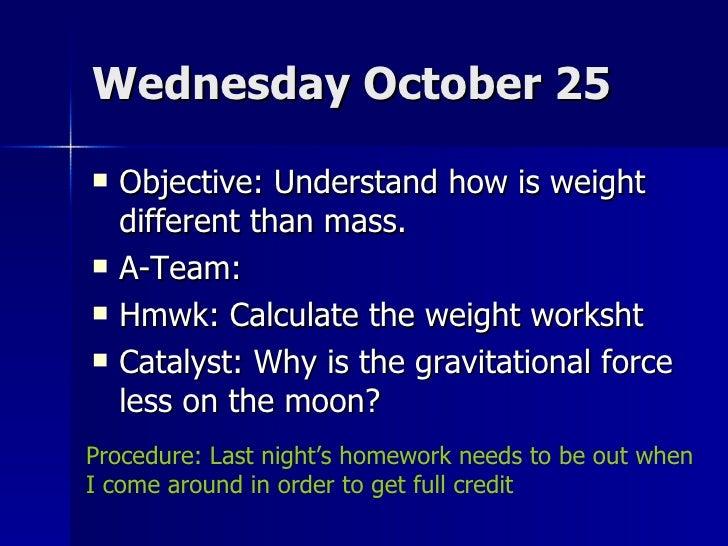 Wednesday October 25 <ul><li>Objective: Understand how is weight different than mass. </li></ul><ul><li>A-Team: </li></ul>...