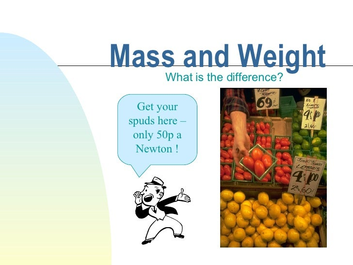 Mass and Weight What is the difference? Get your spuds here – only 50p a Newton !