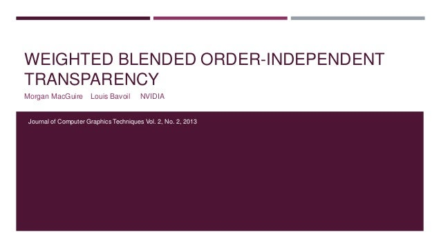 WEIGHTED BLENDED ORDER-INDEPENDENT TRANSPARENCY Morgan MacGuire Louis Bavoil NVIDIA Journal of Computer Graphics Technique...