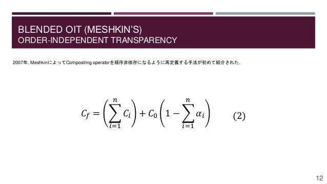 BLENDED OIT (MESHKIN'S) ORDER-INDEPENDENT TRANSPARENCY 2007年, MeshkinによってCompositing operatorを順序非依存になるように再定義する手法が初めて紹介された....