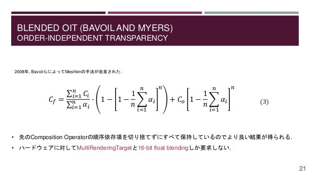 BLENDED OIT (BAVOIL AND MYERS) ORDER-INDEPENDENT TRANSPARENCY 2008年, BavoilらによってMeshkinの手法が改良された. 𝐶𝑓 = 𝑖=1 𝑛 𝐶𝑖 𝑖=1 𝑛 𝛼𝑖 ∙...
