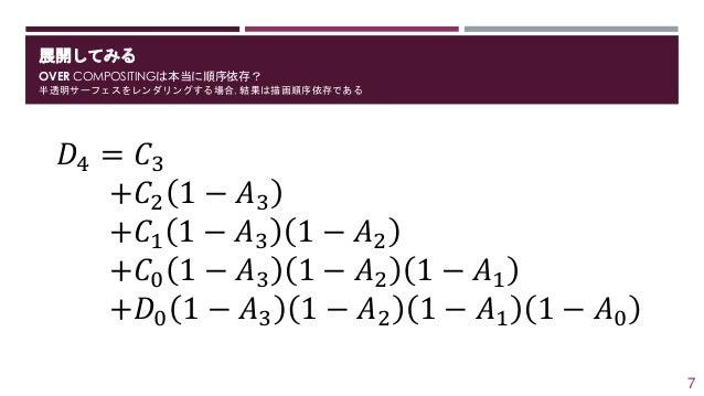 展開してみる OVER COMPOSITINGは本当に順序依存? 半透明サーフェスをレンダリングする場合, 結果は描画順序依存である 𝐷4 = 𝐶3 +𝐶2 1 − 𝐴3 +𝐶1 1 − 𝐴3 1 − 𝐴2 +𝐶0 1 − 𝐴3 1 − 𝐴2 ...