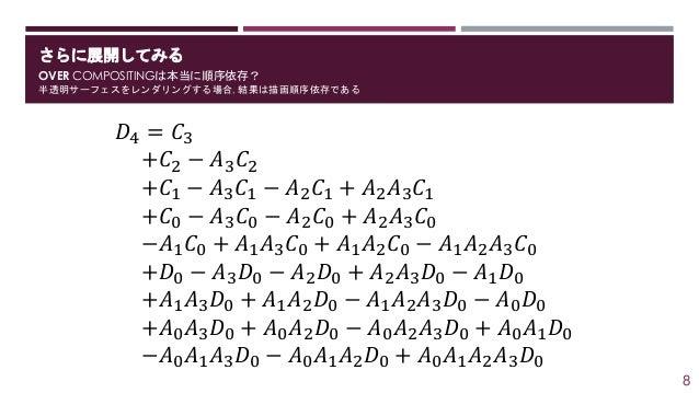 さらに展開してみる OVER COMPOSITINGは本当に順序依存? 半透明サーフェスをレンダリングする場合, 結果は描画順序依存である 𝐷4 = 𝐶3 +𝐶2 − 𝐴3 𝐶2 +𝐶1 − 𝐴3 𝐶1 − 𝐴2 𝐶1 + 𝐴2 𝐴3 𝐶1 +...