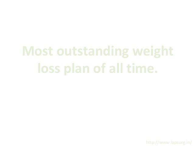 Most outstanding weight loss plan of all time.  http://www.lapsurg.in/