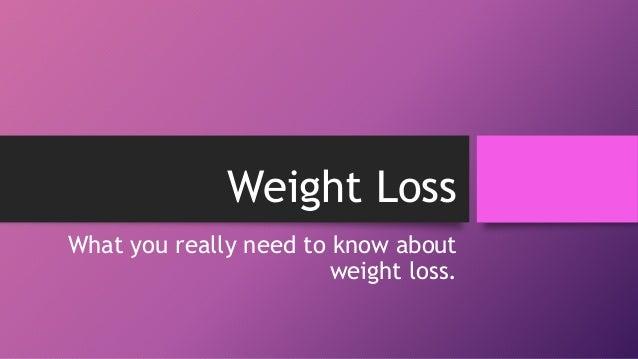 Weight Loss What you really need to know about weight loss.