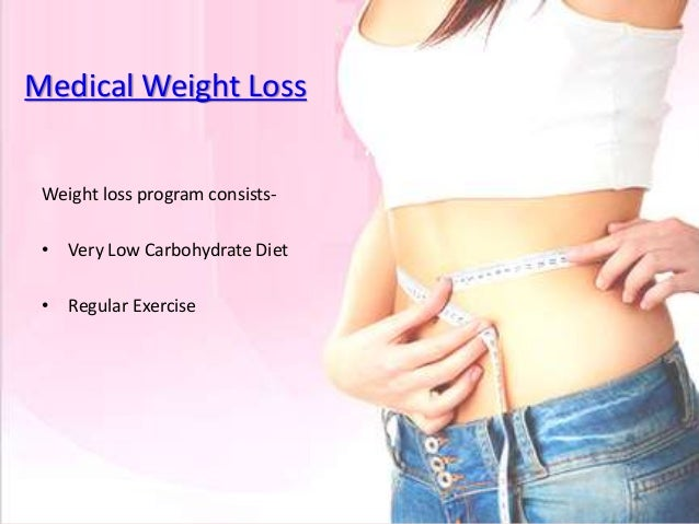 Medical Weight Loss Weight loss program consists- • Very Low Carbohydrate Diet • Regular Exercise