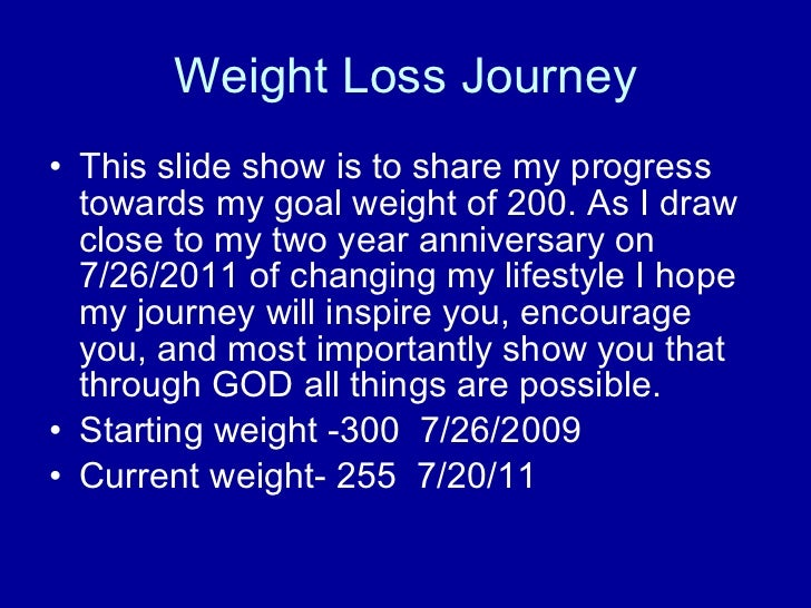 Weight Loss Journey <ul><li>This slide show is to share my progress towards my goal weight of 200. As I draw close to my t...