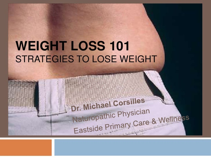 Weight Loss 101strategies to lose weight<br />Dr. Michael Corsilles<br />Naturopathic Physician<br />Eastside Primary Care...