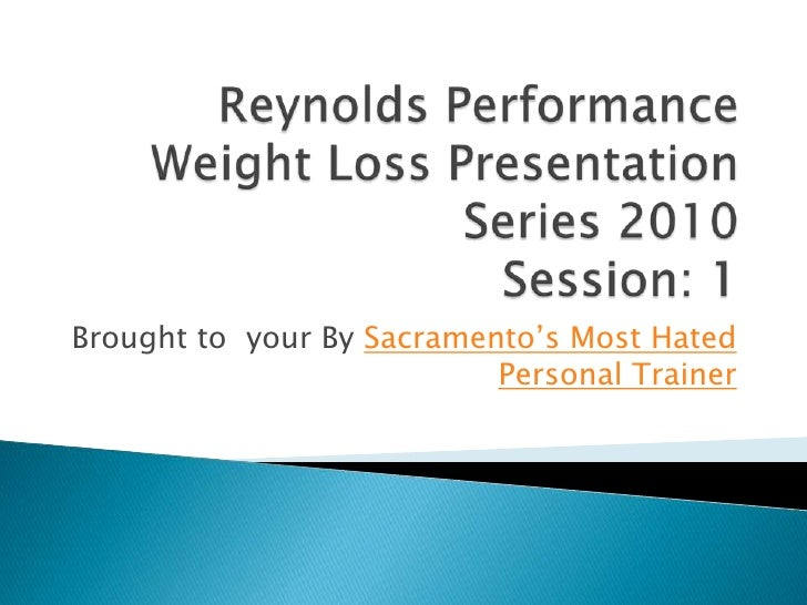 Reynolds Performance Weight Loss Presentation Series 2010 Session: 1<br />Brought to  your By Sacramento's Most Hated Pers...