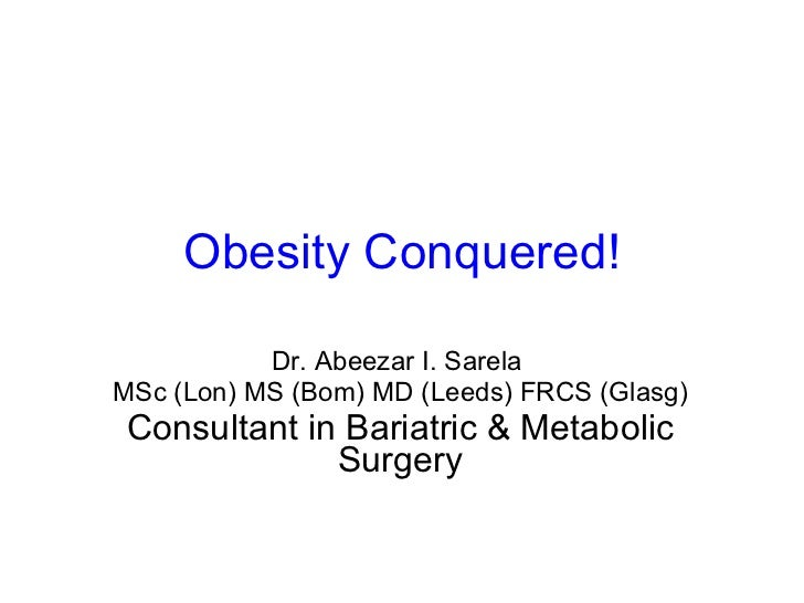 Obesity Conquered! Dr. Abeezar I. Sarela  MSc (Lon) MS (Bom) MD (Leeds) FRCS (Glasg) Consultant in Bariatric & Metabolic S...