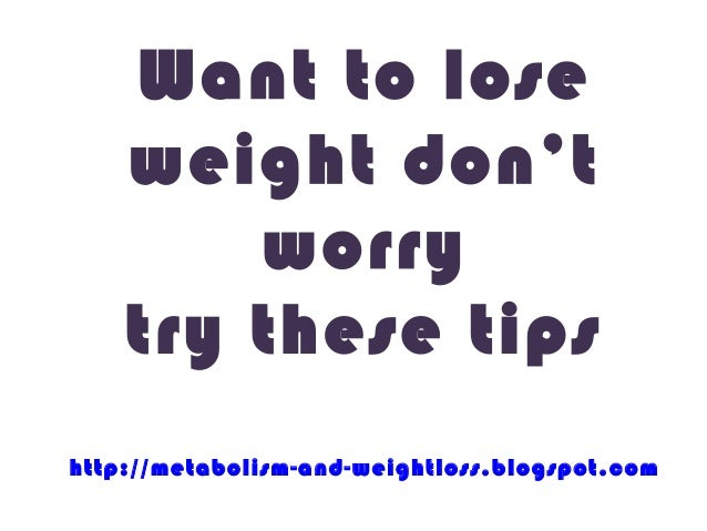 Want to lose    weight don't        worry    try these tipshttp://metabolism-and-weightloss.blogspot.com