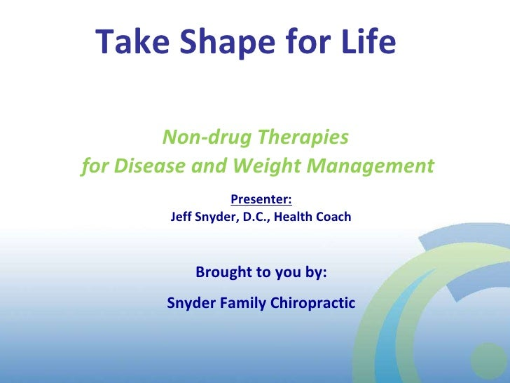 Take Shape for Life  Presenter: Jeff Snyder, D.C., Health Coach Brought to you by: Snyder Family Chiropractic Non-drug The...