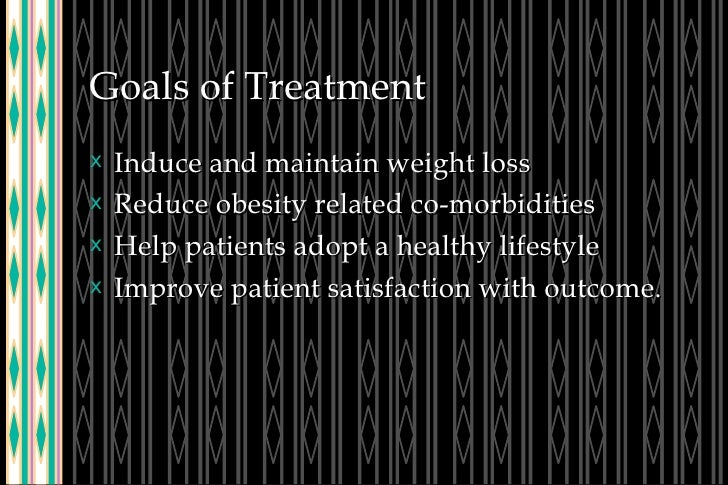 Goals of Treatment <ul><li>Induce and maintain weight loss </li></ul><ul><li>Reduce obesity related co-morbidities </li></...