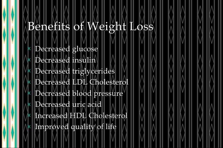 Benefits of Weight Loss <ul><li>Decreased glucose </li></ul><ul><li>Decreased insulin </li></ul><ul><li>Decreased triglyce...