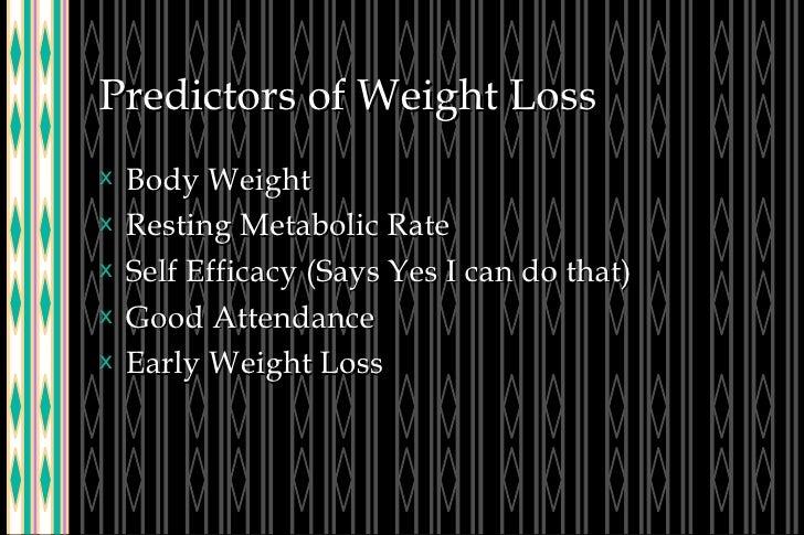Predictors of Weight Loss <ul><li>Body Weight </li></ul><ul><li>Resting Metabolic Rate </li></ul><ul><li>Self Efficacy (Sa...