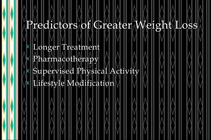 Predictors of Greater Weight Loss <ul><li>Longer Treatment </li></ul><ul><li>Pharmacotherapy </li></ul><ul><li>Supervised ...