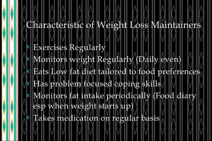 Characteristic of Weight Loss Maintainers <ul><li>Exercises Regularly </li></ul><ul><li>Monitors weight Regularly (Daily e...