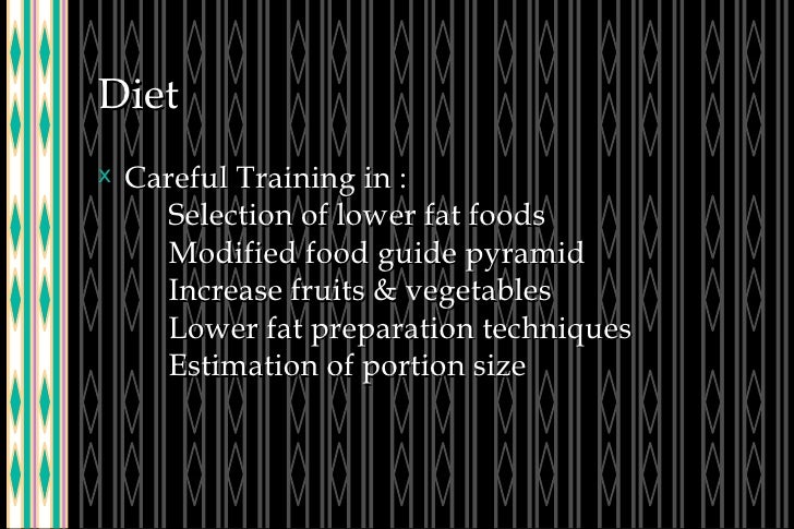Diet <ul><li>Careful Training in : Selection of lower fat foods Modified food guide pyramid Increase fruits & vegetables L...