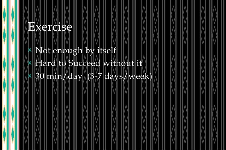 Exercise <ul><li>Not enough by itself </li></ul><ul><li>Hard to Succeed without it </li></ul><ul><li>30 min/day  (3-7 days...